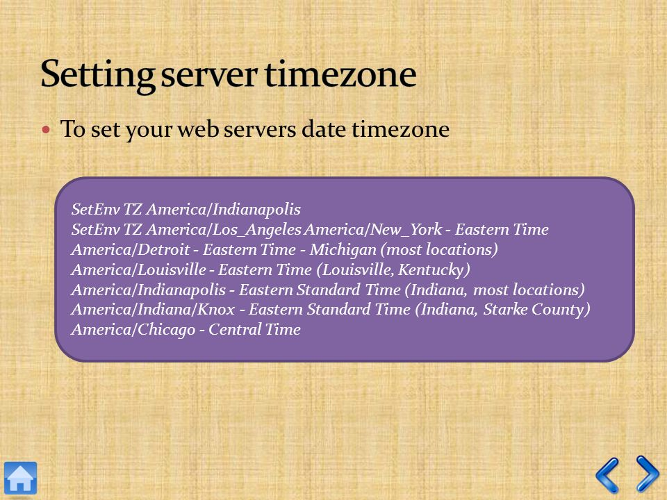 To set your web servers date timezone SetEnv TZ America/Indianapolis SetEnv TZ America/Los_Angeles America/New_York - Eastern Time America/Detroit - Eastern Time - Michigan (most locations) America/Louisville - Eastern Time (Louisville, Kentucky) America/Indianapolis - Eastern Standard Time (Indiana, most locations) America/Indiana/Knox - Eastern Standard Time (Indiana, Starke County) America/Chicago - Central Time