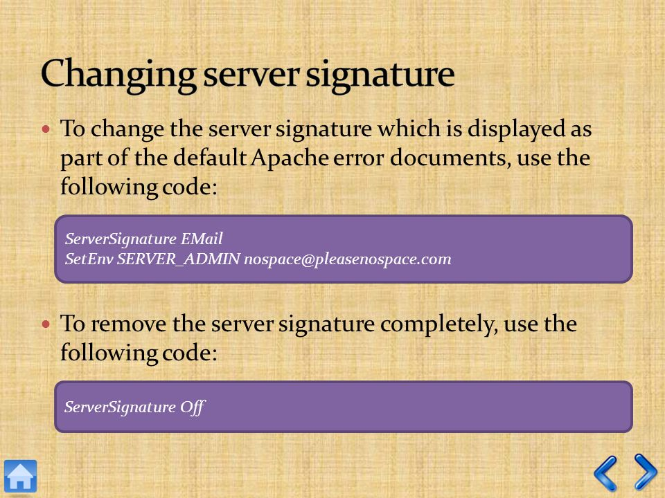 To change the server signature which is displayed as part of the default Apache error documents, use the following code: To remove the server signature completely, use the following code: ServerSignature  SetEnv SERVER_ADMIN ServerSignature Off