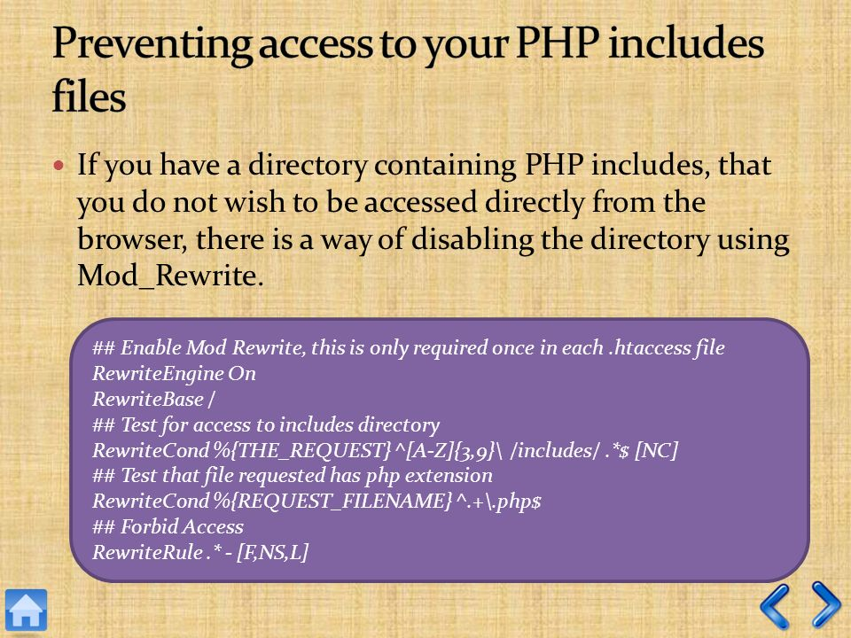 If you have a directory containing PHP includes, that you do not wish to be accessed directly from the browser, there is a way of disabling the directory using Mod_Rewrite.