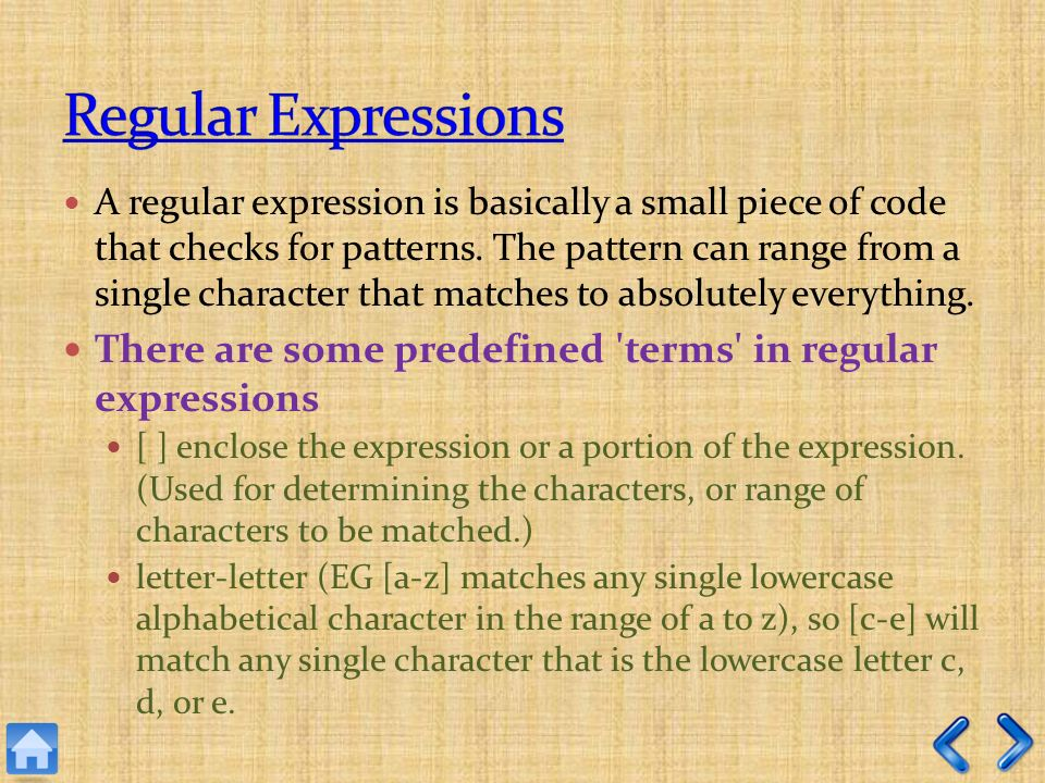 A regular expression is basically a small piece of code that checks for patterns.
