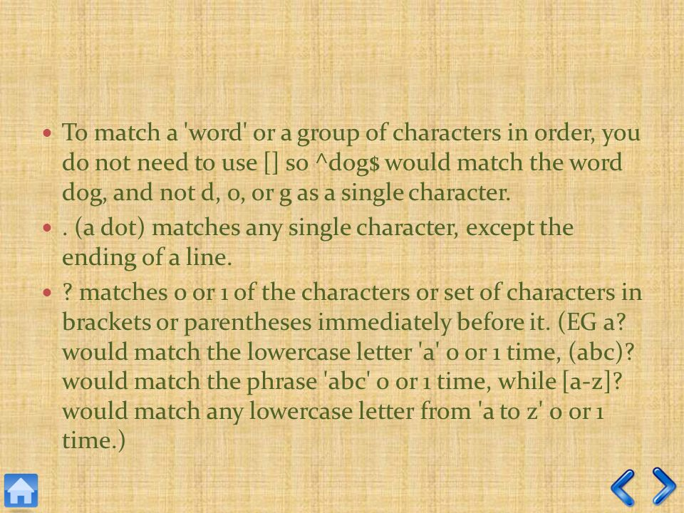 To match a word or a group of characters in order, you do not need to use [] so ^dog$ would match the word dog, and not d, o, or g as a single character..