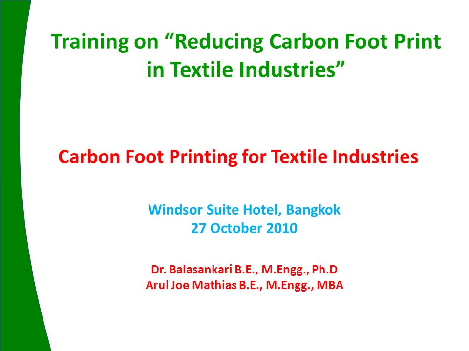 Carbon Foot Printing for Textile Industries Windsor Suite Hotel, Bangkok 27 October 2010 Training on Reducing Carbon Foot Print in Textile Industries