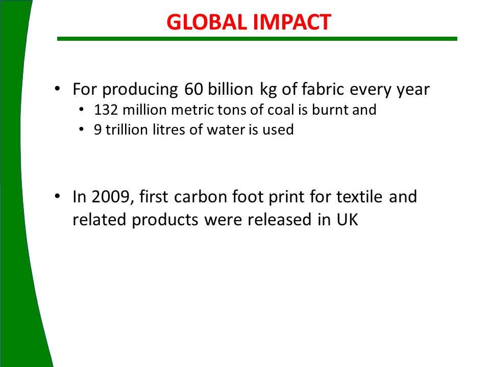 GLOBAL IMPACT For producing 60 billion kg of fabric every year 132 million metric tons of coal is burnt and 9 trillion litres of water is used In 2009