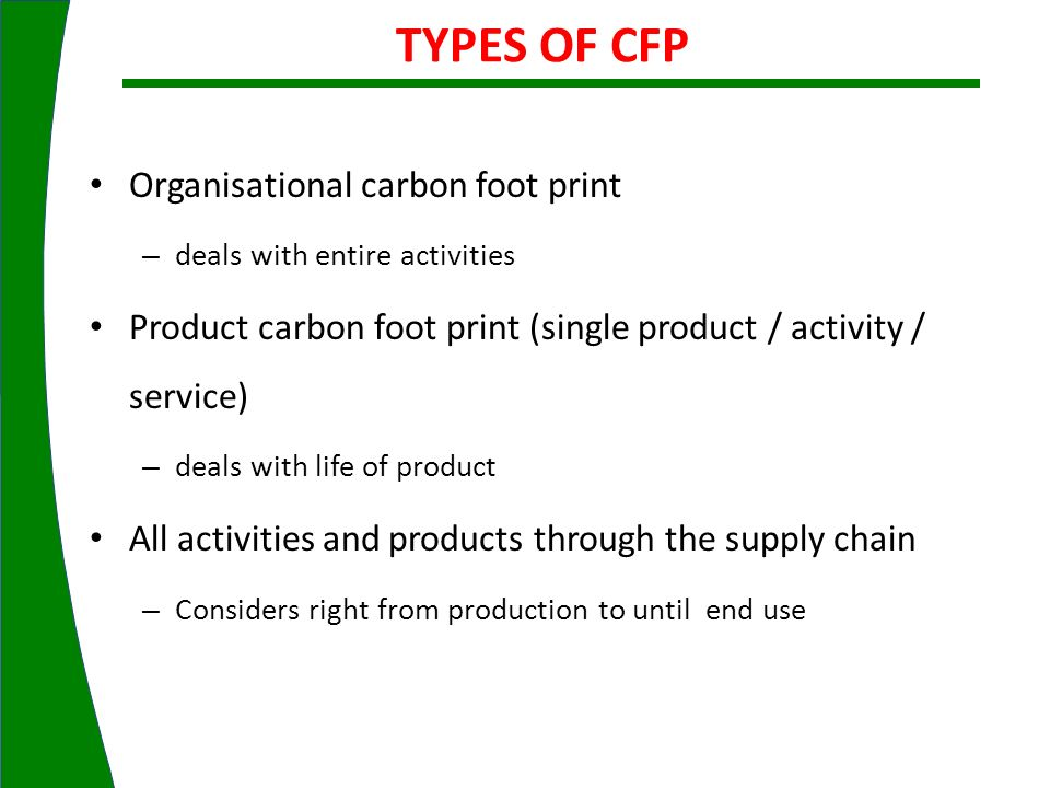 Organisational carbon foot print – deals with entire activities Product carbon foot print (single product / activity / service) – deals with life of p