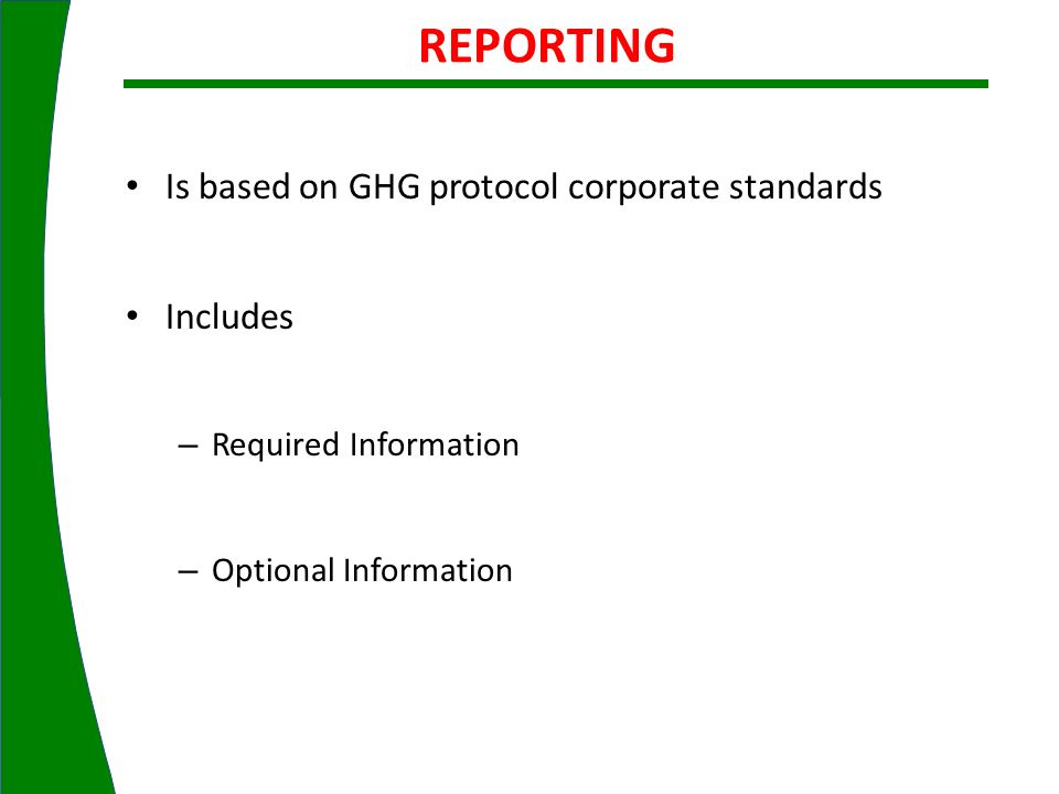 Is based on GHG protocol corporate standards Includes – Required Information – Optional Information REPORTING