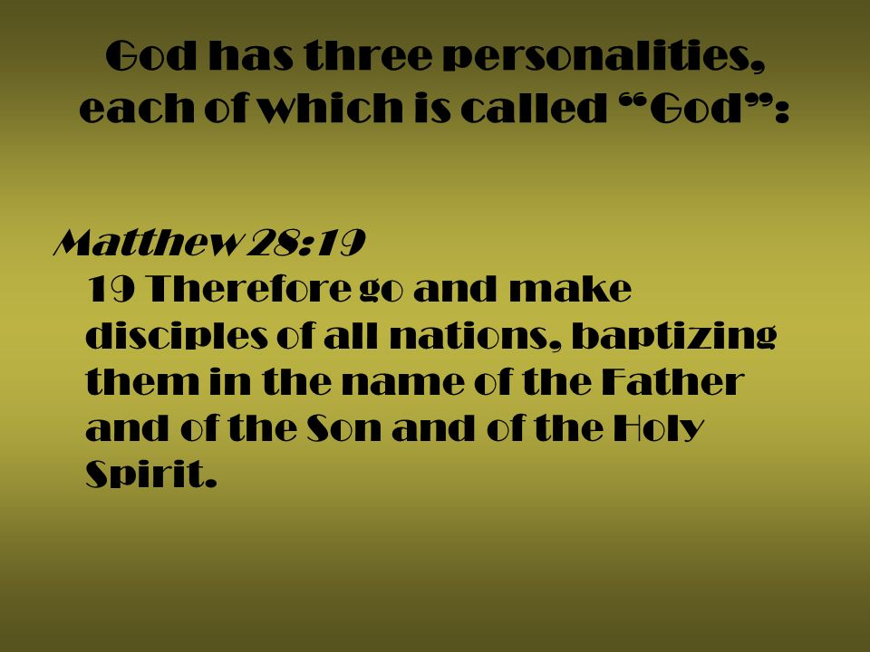God has three personalities, each of which is called God: Matthew 28:19 19 Therefore go and make disciples of all nations, baptizing them in the name of the Father and of the Son and of the Holy Spirit.