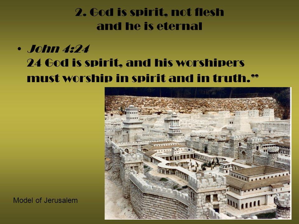2. God is spirit, not flesh and he is eternal John 4:24 24 God is spirit, and his worshipers must worship in spirit and in truth. Model of Jerusalem