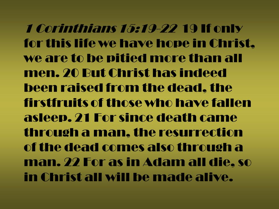 1 Corinthians 15:19-22 19 If only for this life we have hope in Christ, we are to be pitied more than all men.