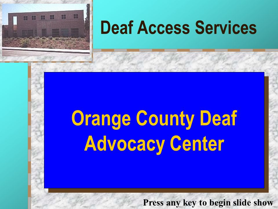 Deaf Access Services Your Logo Here Orange County Deaf Advocacy Center Press any key to begin slide show
