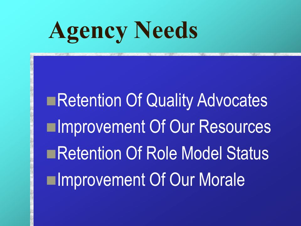 Agency Needs Retention Of Quality Advocates Improvement Of Our Resources Retention Of Role Model Status Improvement Of Our Morale