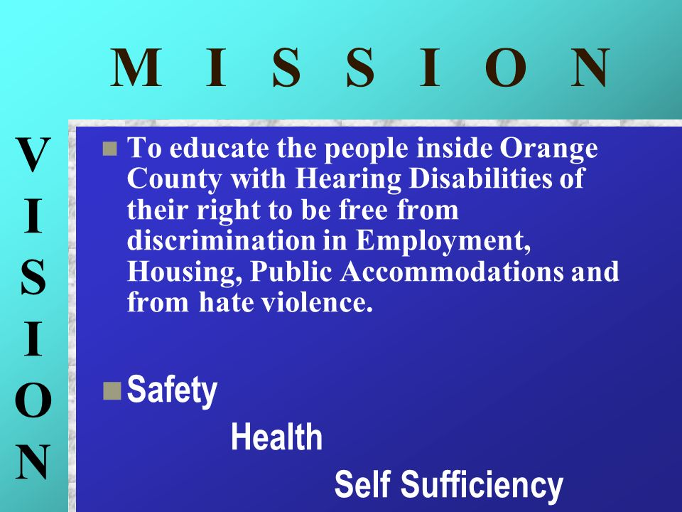 M I S S I O N To educate the people inside Orange County with Hearing Disabilities of their right to be free from discrimination in Employment, Housin