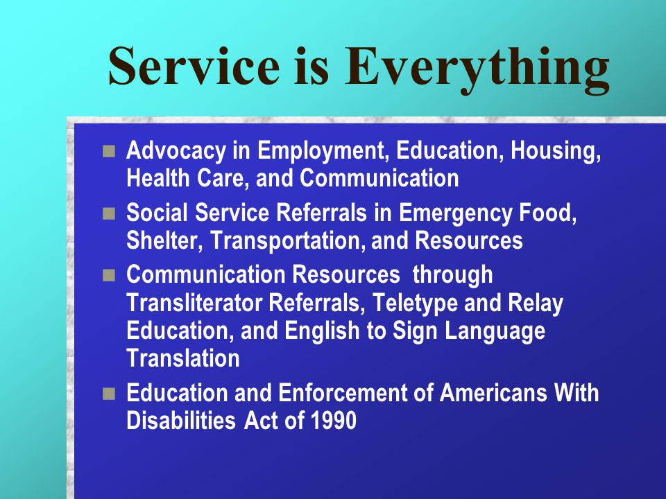 Service is Everything Advocacy in Employment, Education, Housing, Health Care, and Communication Social Service Referrals in Emergency Food, Shelter,