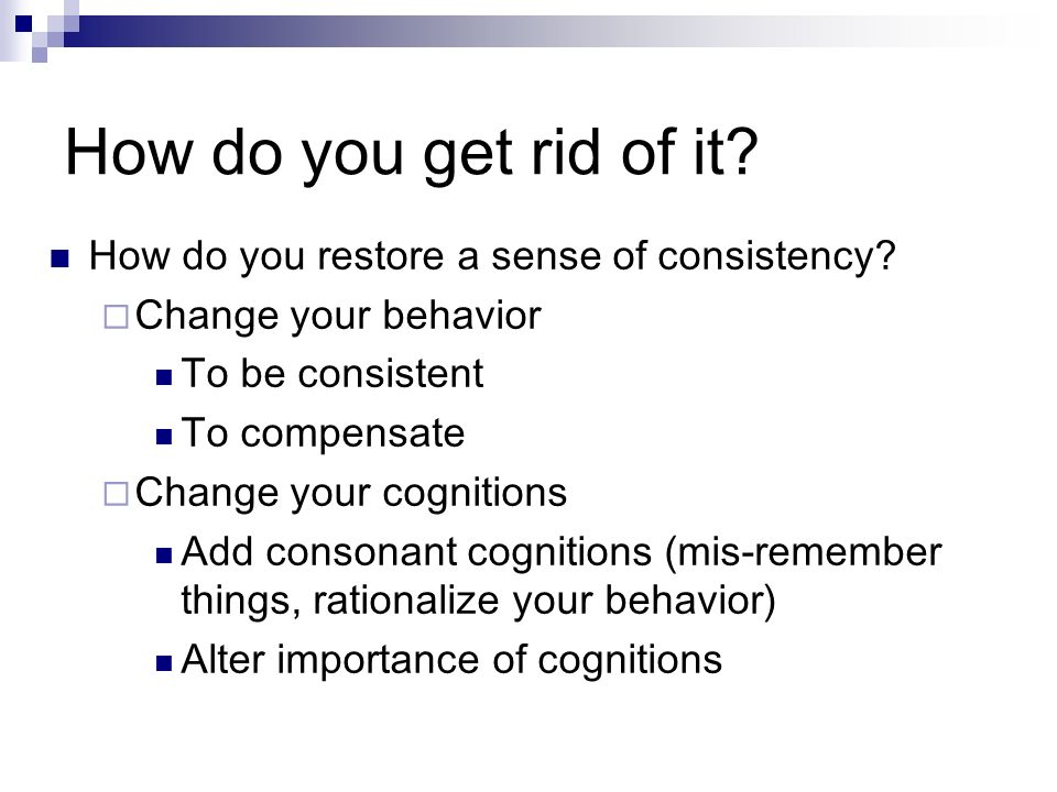 How do you get rid of it? How do you restore a sense of consistency? Change your behavior To be consistent To compensate Change your cognitions Add co