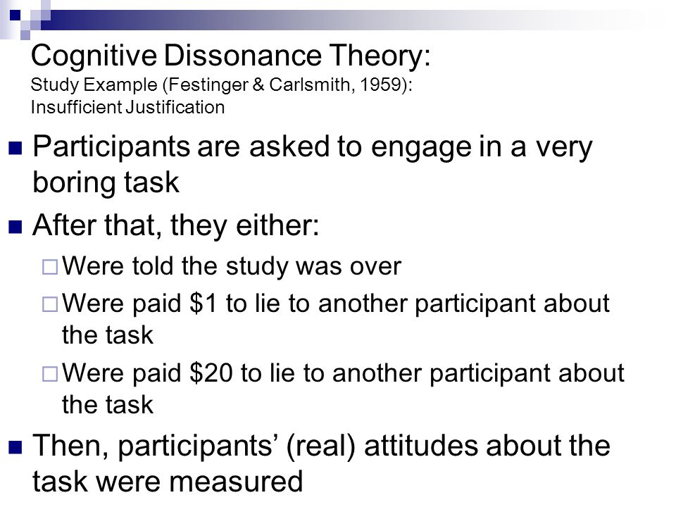 Cognitive Dissonance Theory: Study Example (Festinger & Carlsmith, 1959): Insufficient Justification Participants are asked to engage in a very boring