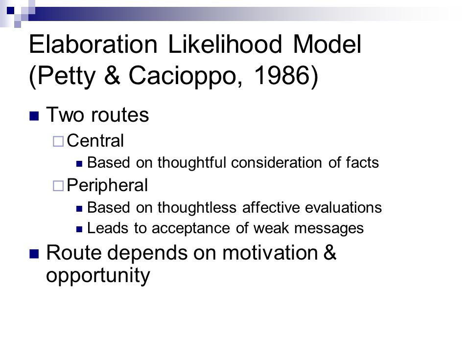 Elaboration Likelihood Model (Petty & Cacioppo, 1986) Two routes Central Based on thoughtful consideration of facts Peripheral Based on thoughtless af