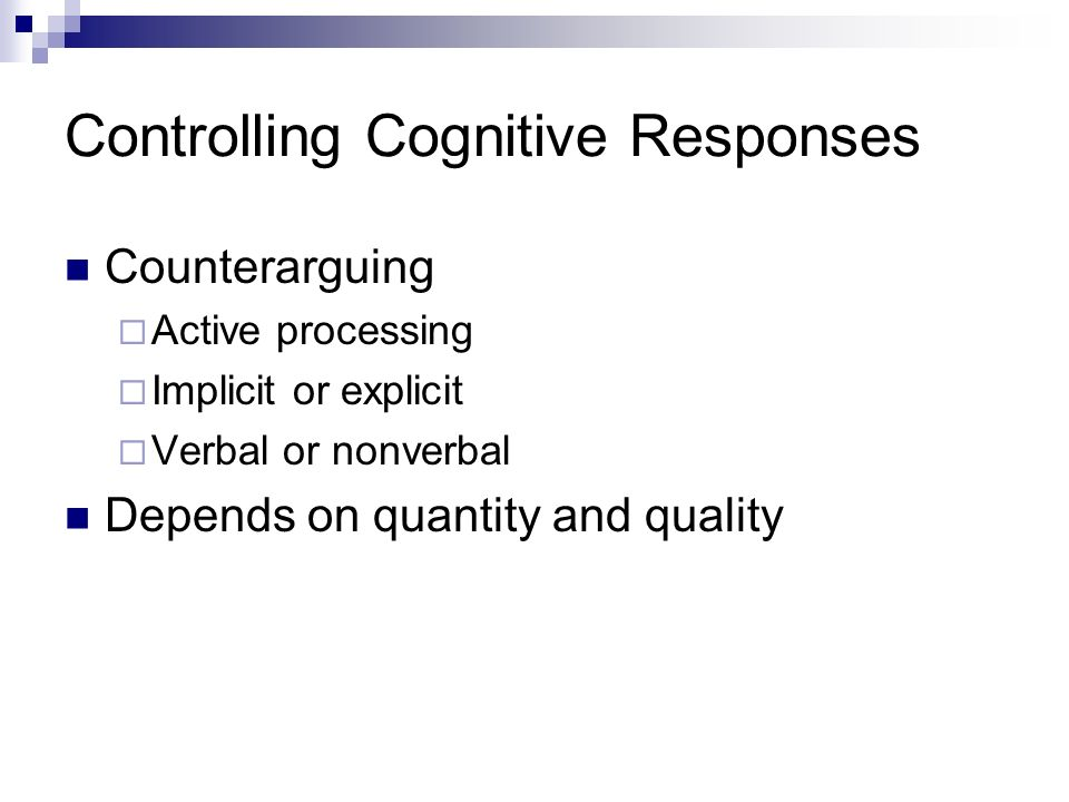 Controlling Cognitive Responses Counterarguing Active processing Implicit or explicit Verbal or nonverbal Depends on quantity and quality