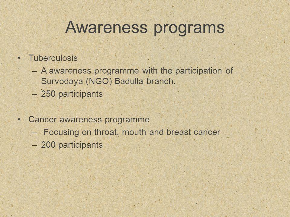 Awareness programs Tuberculosis –A awareness programme with the participation of Survodaya (NGO) Badulla branch. –250 participants Cancer awareness pr