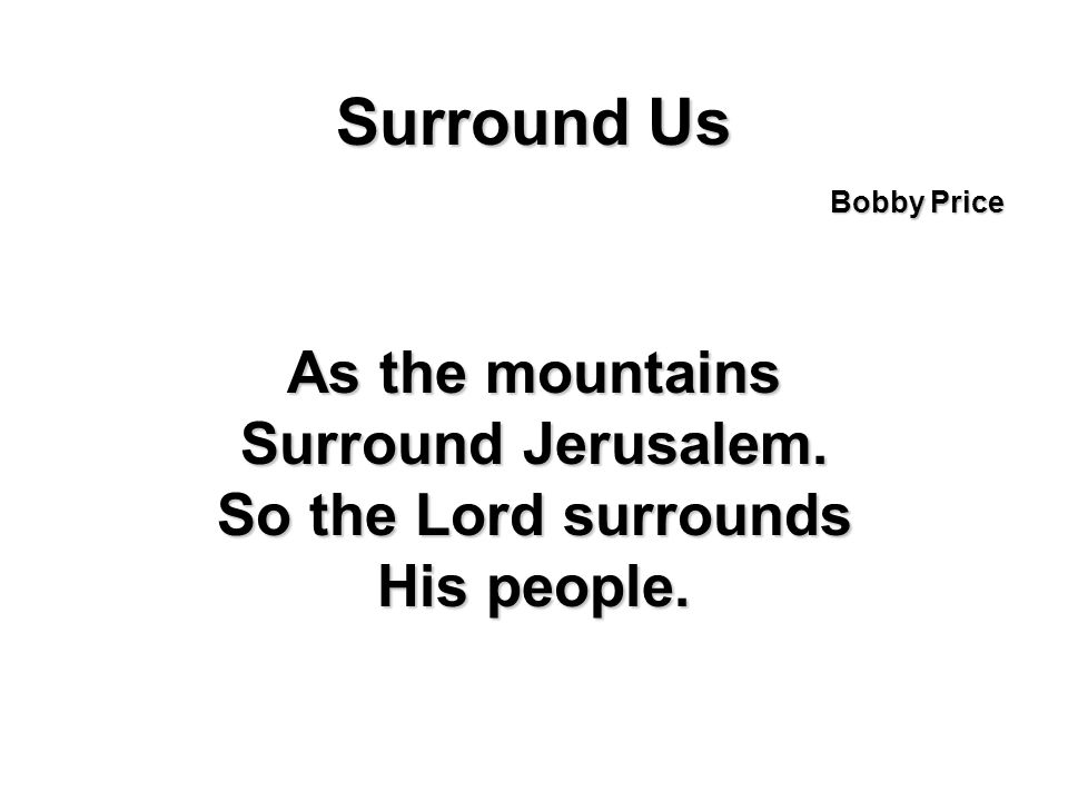 Surround Us As the mountains Surround Jerusalem. So the Lord surrounds His people. Bobby Price
