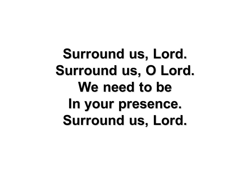 Surround us, Lord. Surround us, O Lord. We need to be In your presence. Surround us, Lord.
