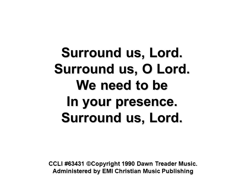 Surround us, O Lord. We need to be In your presence. Surround us, Lord. CCLI #63431 ©Copyright 1990 Dawn Treader Music. Administered by EMI Christian