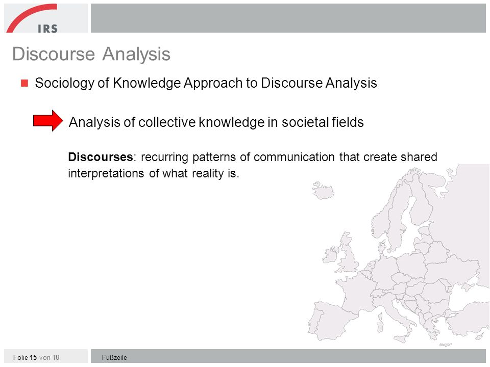 Folie 15 von 18 Discourse Analysis Sociology of Knowledge Approach to Discourse Analysis Analysis of collective knowledge in societal fields Discourses: recurring patterns of communication that create shared interpretations of what reality is.