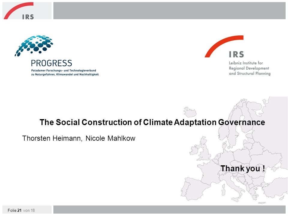 Folie 21 von 18 Thorsten Heimann, Nicole Mahlkow The Social Construction of Climate Adaptation Governance Thank you !