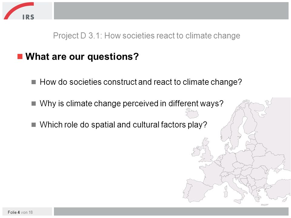 Folie 4 von 18 What are our questions. How do societies construct and react to climate change.