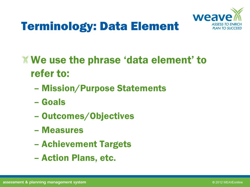 Terminology: Data Element We use the phrase data element to refer to: –Mission/Purpose Statements –Goals –Outcomes/Objectives –Measures –Achievement T