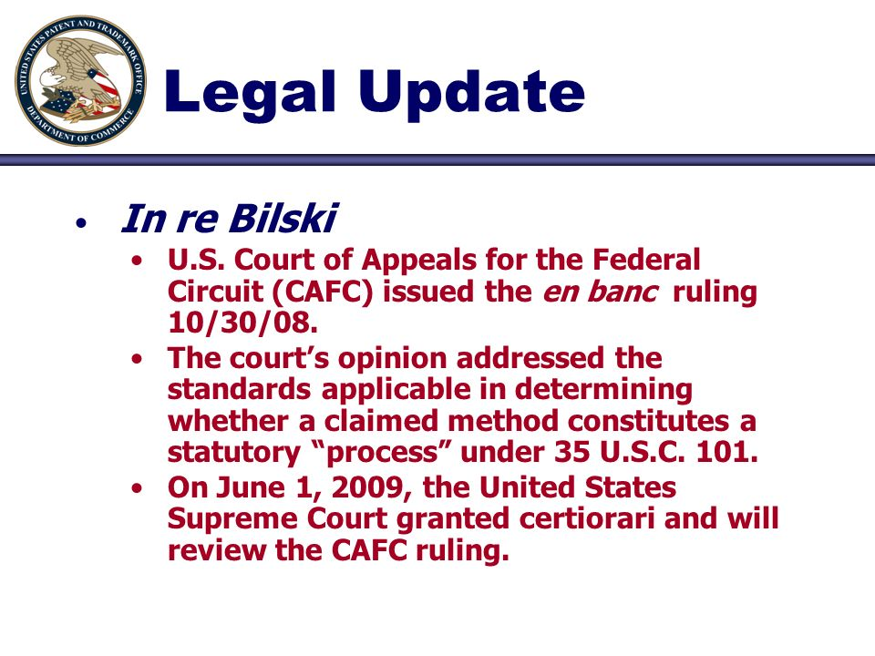 Legal Update In re Bilski U.S. Court of Appeals for the Federal Circuit (CAFC) issued the en banc ruling 10/30/08. The courts opinion addressed the st