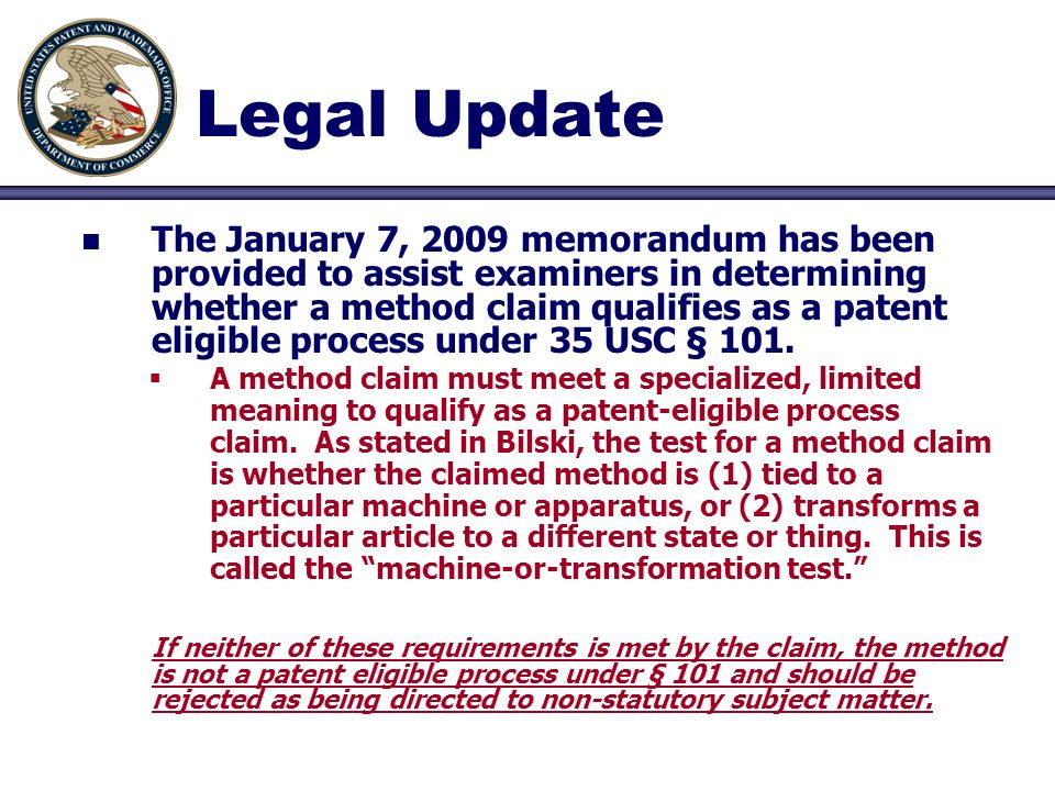 Legal Update n n The January 7, 2009 memorandum has been provided to assist examiners in determining whether a method claim qualifies as a patent elig