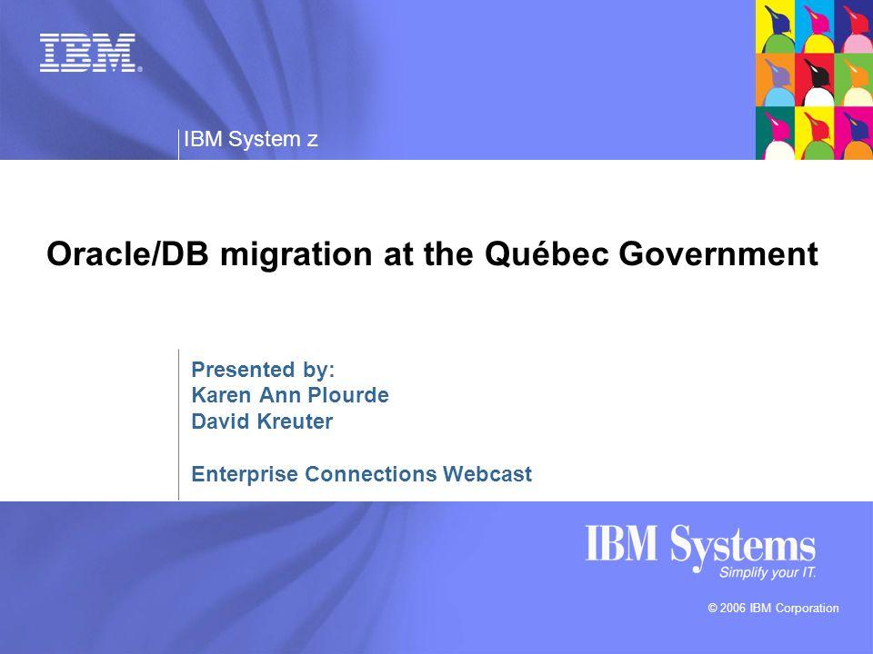 © 2006 IBM Corporation IBM System z Oracle/DB migration at the Québec Government Presented by: Karen Ann Plourde David Kreuter Enterprise Connections