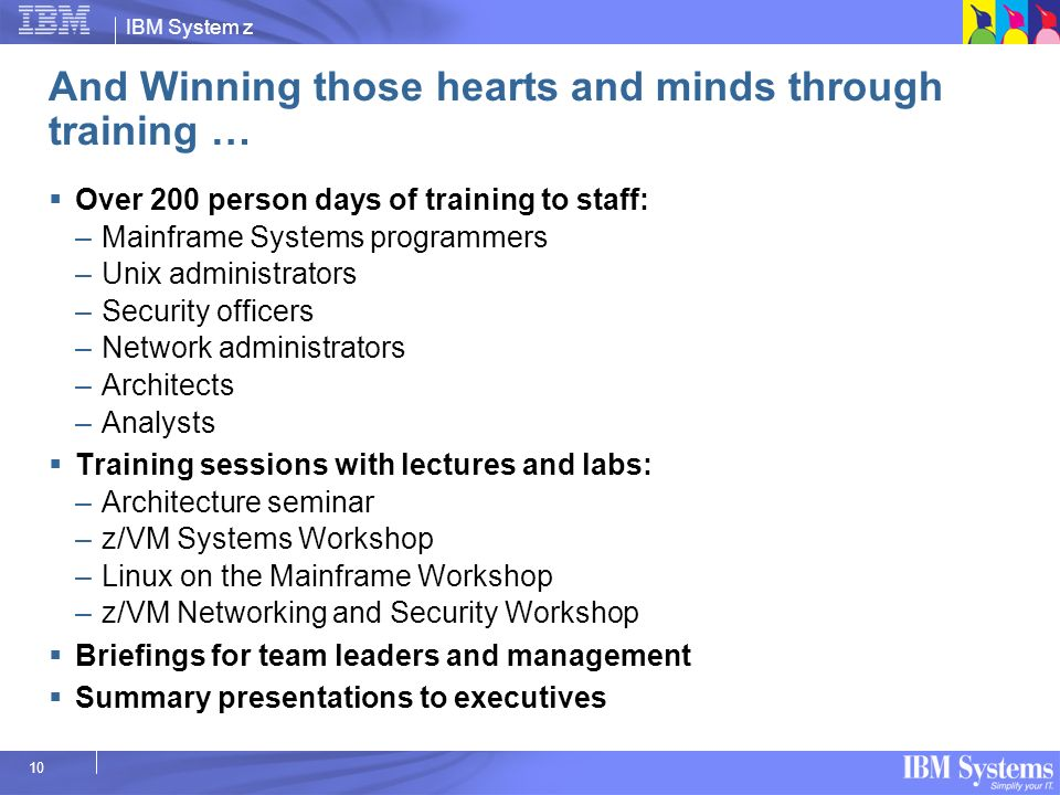 IBM System z 10 And Winning those hearts and minds through training … Over 200 person days of training to staff: –Mainframe Systems programmers –Unix
