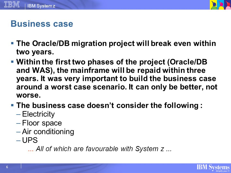 IBM System z 6 Business case The Oracle/DB migration project will break even within two years. Within the first two phases of the project (Oracle/DB a