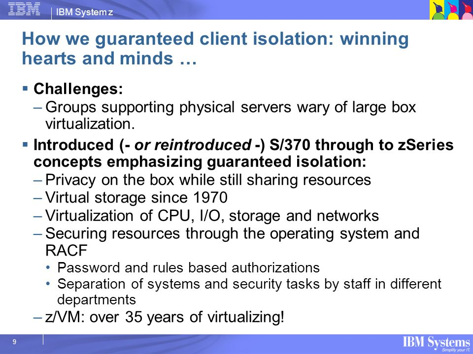 IBM System z 9 How we guaranteed client isolation: winning hearts and minds … Challenges: –Groups supporting physical servers wary of large box virtua