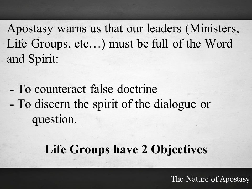 Apostasy warns us that our leaders (Ministers, Life Groups, etc…) must be full of the Word and Spirit: - To counteract false doctrine - To discern the