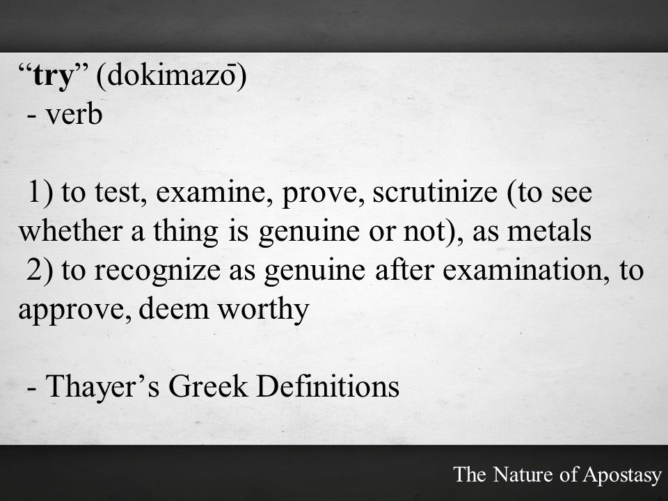 try (dokimazo ̄ ) - verb 1) to test, examine, prove, scrutinize (to see whether a thing is genuine or not), as metals 2) to recognize as genuine after