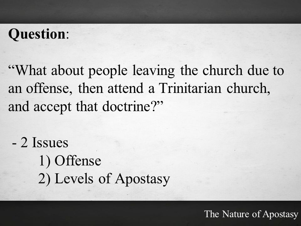 Question: What about people leaving the church due to an offense, then attend a Trinitarian church, and accept that doctrine? - 2 Issues 1) Offense 2)