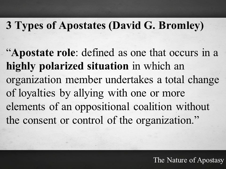 3 Types of Apostates (David G. Bromley) Apostate role: defined as one that occurs in a highly polarized situation in which an organization member unde