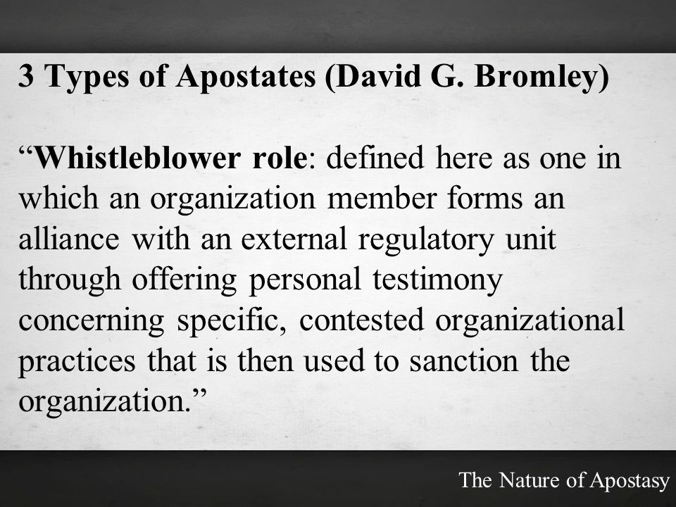 3 Types of Apostates (David G. Bromley) Whistleblower role: defined here as one in which an organization member forms an alliance with an external reg