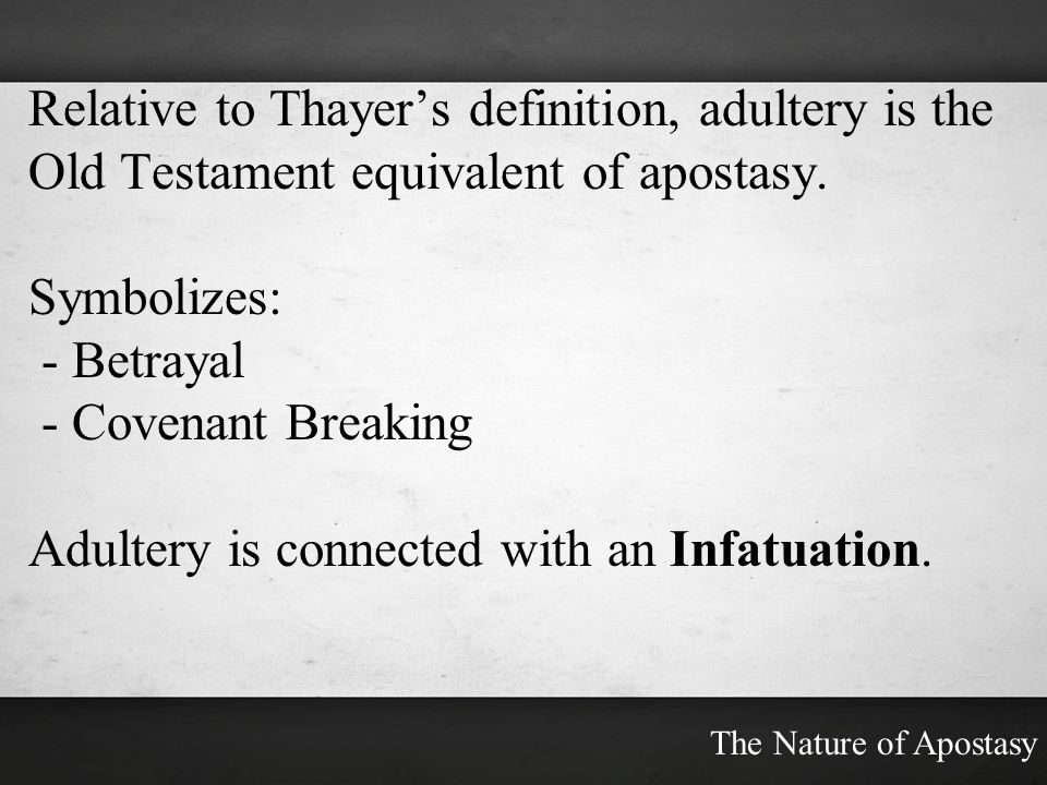 Relative to Thayers definition, adultery is the Old Testament equivalent of apostasy. Symbolizes: - Betrayal - Covenant Breaking Adultery is connected
