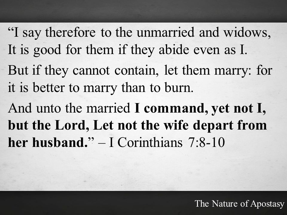 I say therefore to the unmarried and widows, It is good for them if they abide even as I. But if they cannot contain, let them marry: for it is better