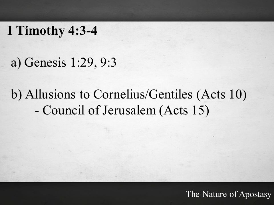 I Timothy 4:3-4 a) Genesis 1:29, 9:3 b) Allusions to Cornelius/Gentiles (Acts 10) - Council of Jerusalem (Acts 15) The Nature of Apostasy