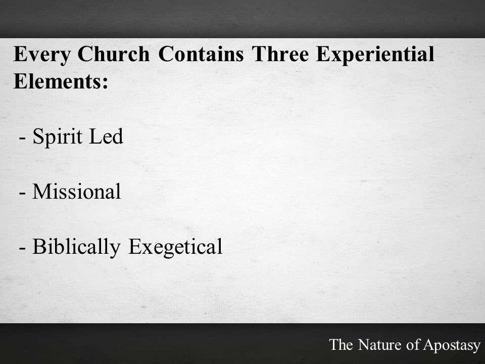 Every Church Contains Three Experiential Elements: - Spirit Led - Missional - Biblically Exegetical The Nature of Apostasy