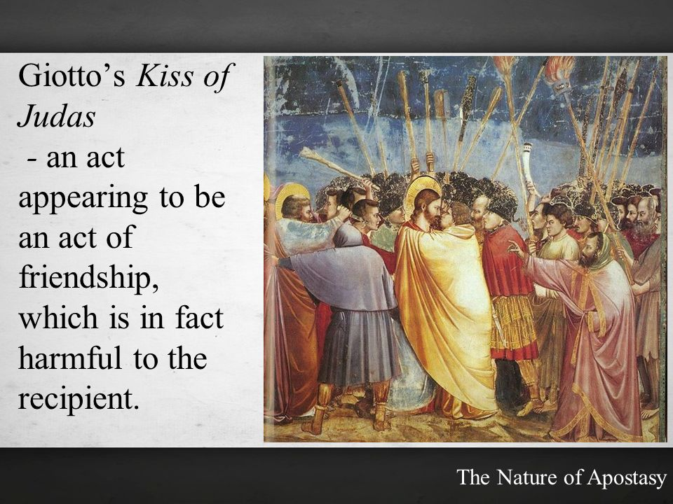 Giottos Kiss of Judas - an act appearing to be an act of friendship, which is in fact harmful to the recipient. The Nature of Apostasy