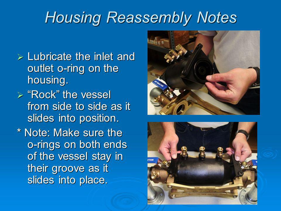 Housing Reassembly Notes Lubricate the inlet and outlet o-ring on the housing.