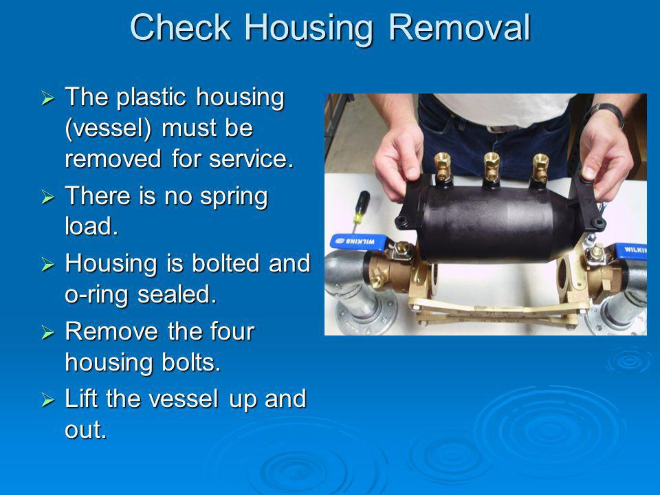 Check Housing Removal The plastic housing (vessel) must be removed for service.