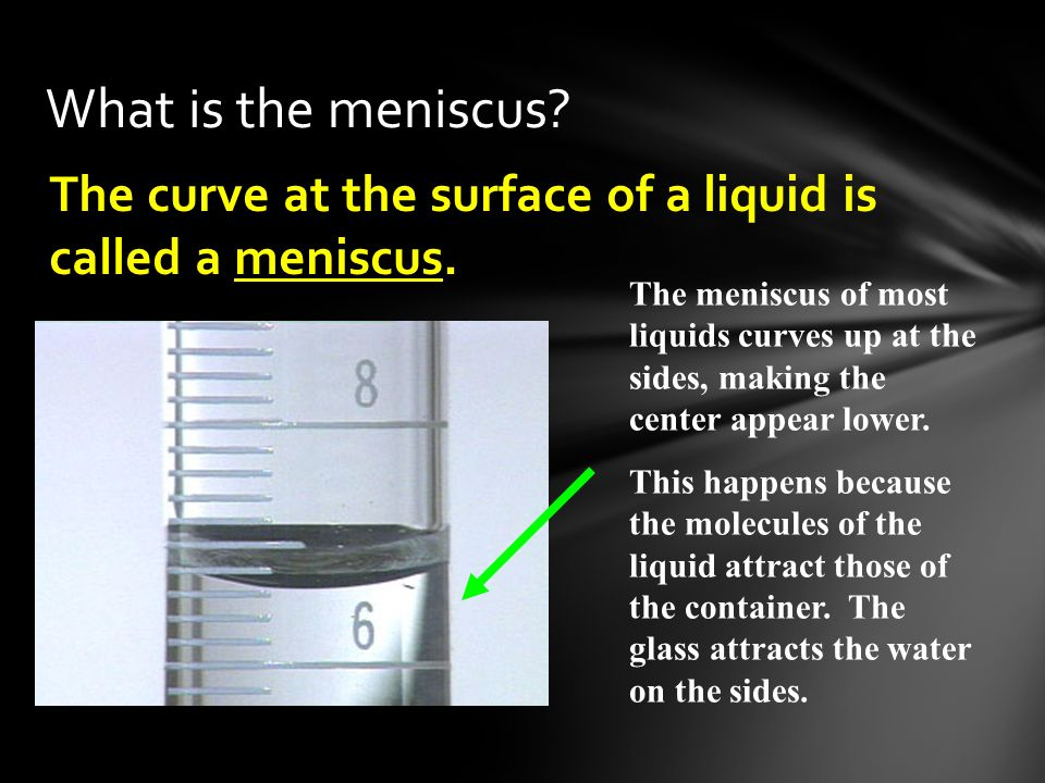 The curve at the surface of a liquid is called a meniscus. What is the meniscus? The meniscus of most liquids curves up at the sides, making the cente