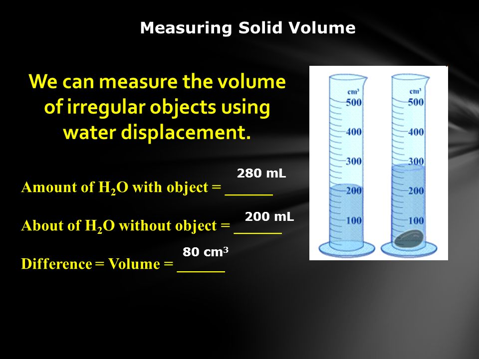 We can measure the volume of irregular objects using water displacement. Amount of H 2 O with object = ______ About of H 2 O without object = ______ D