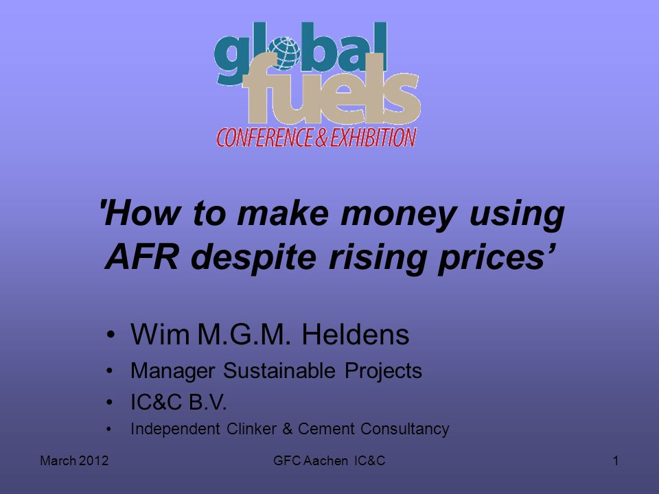 March 2012GFC Aachen IC&C1 'How to make money using AFR despite rising prices Wim M.G.M. Heldens Manager Sustainable Projects IC&C B.V. Independent Cl