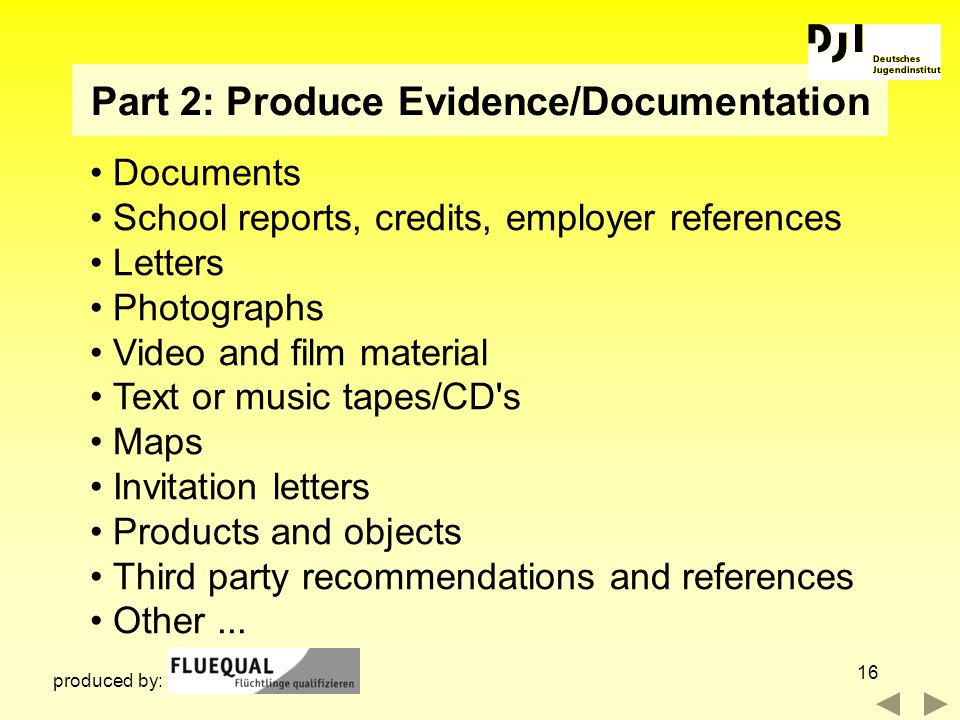 16 Part 2: Produce Evidence/Documentation Documents School reports, credits, employer references Letters Photographs Video and film material Text or m